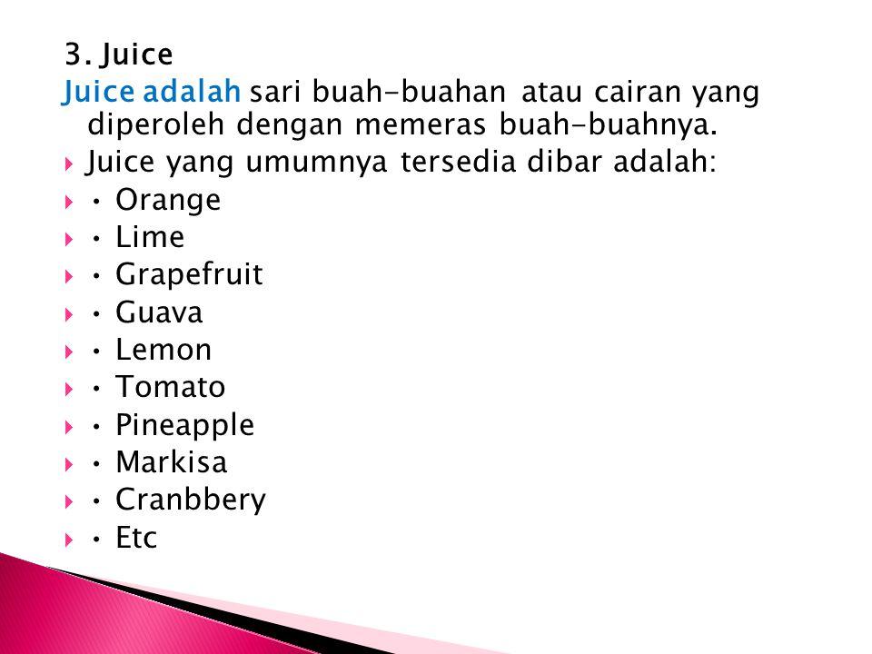 3. Juice Juice adalah sari buah-buahan atau cairan yang diperoleh dengan memeras buah-buahnya. Juice yang umumnya tersedia dibar adalah: