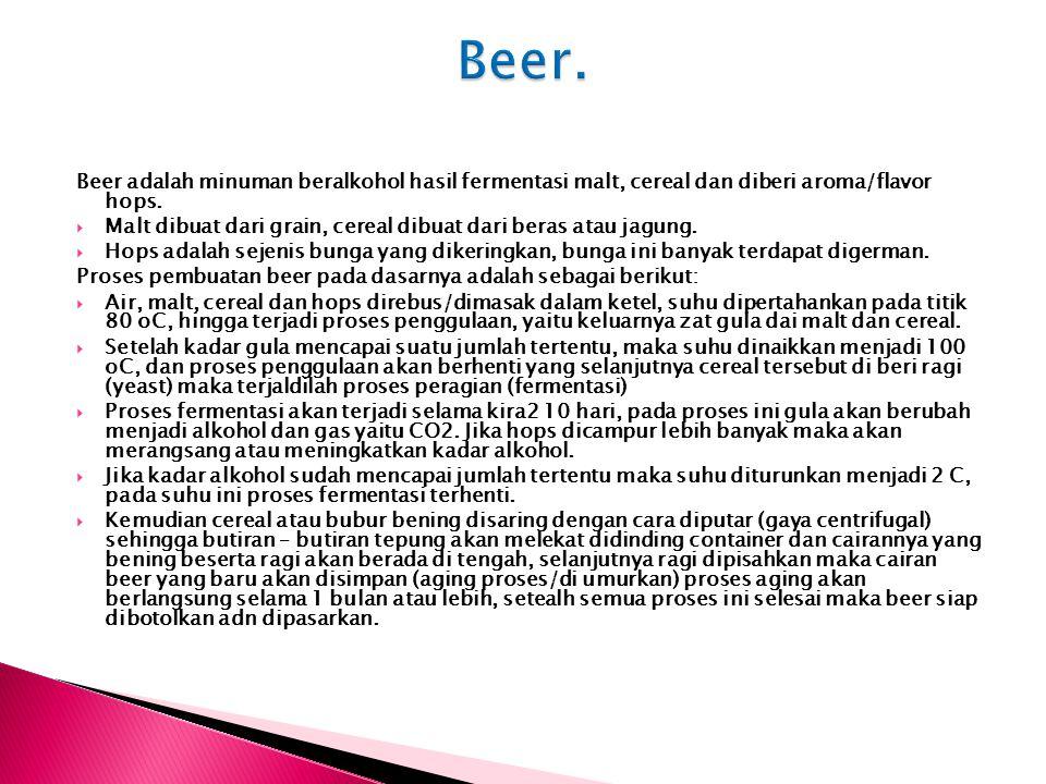 Beer. Beer adalah minuman beralkohol hasil fermentasi malt, cereal dan diberi aroma/flavor hops.