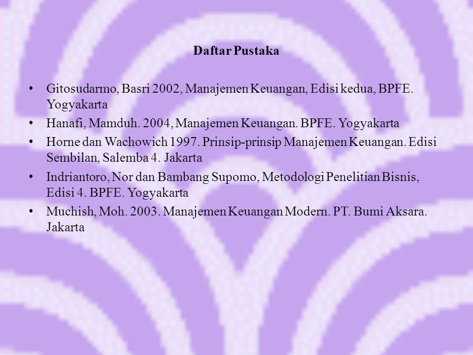 Daftar Pustaka Gitosudarmo, Basri 2002, Manajemen Keuangan, Edisi kedua, BPFE. Yogyakarta.