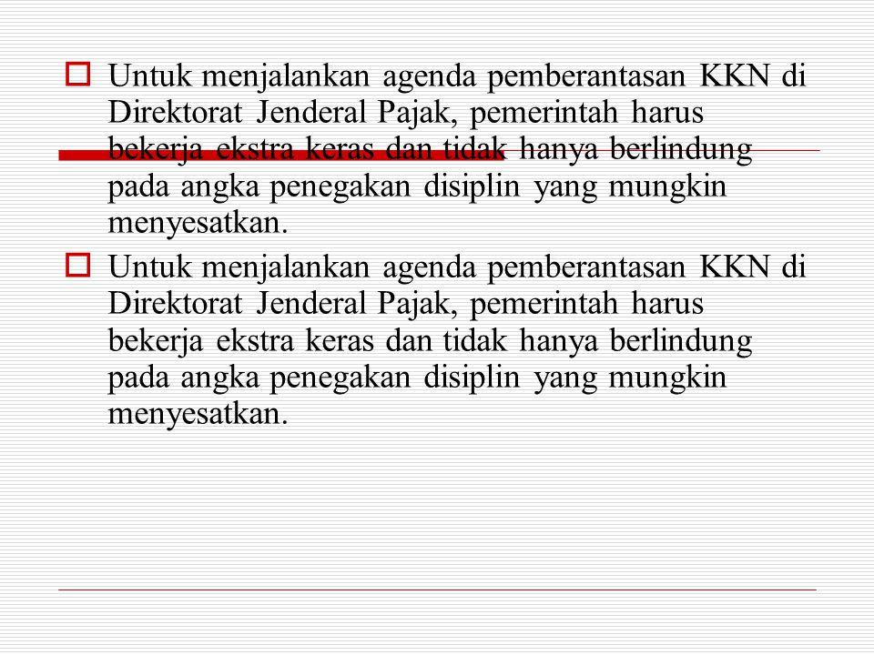 Untuk menjalankan agenda pemberantasan KKN di Direktorat Jenderal Pajak, pemerintah harus bekerja ekstra keras dan tidak hanya berlindung pada angka penegakan disiplin yang mungkin menyesatkan.