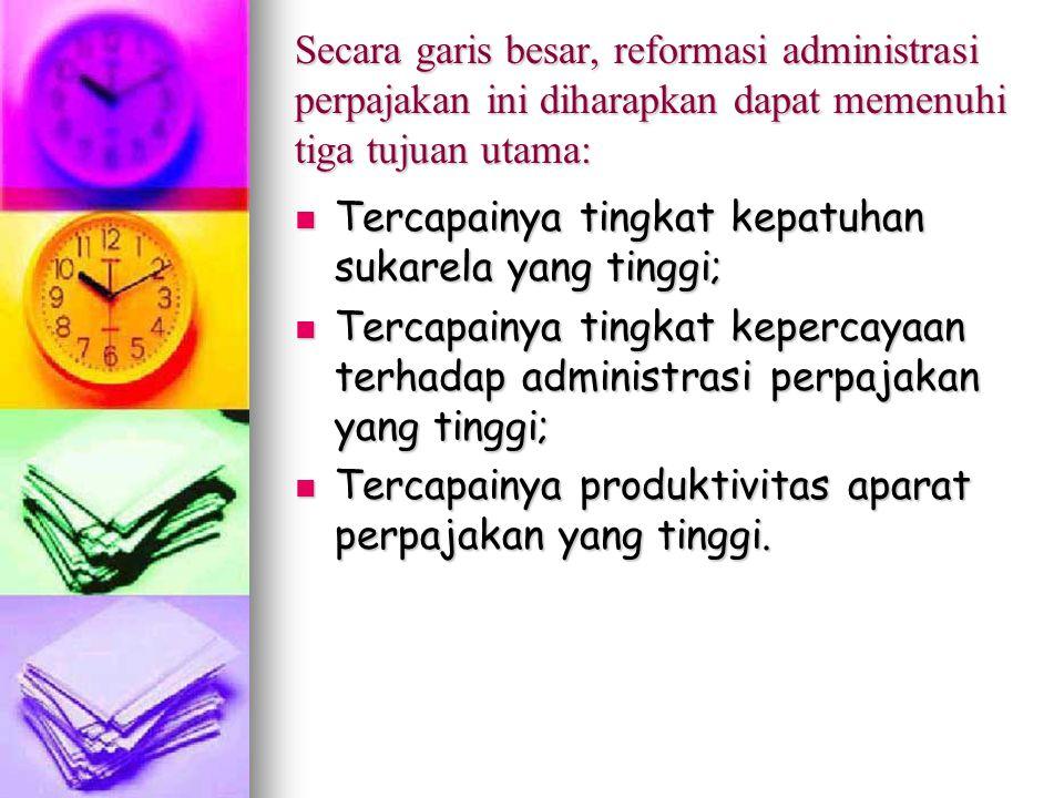 Secara garis besar, reformasi administrasi perpajakan ini diharapkan dapat memenuhi tiga tujuan utama: