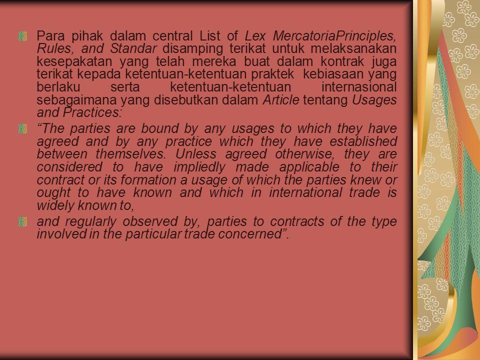 Para pihak dalam central List of Lex MercatoriaPrinciples, Rules, and Standar disamping terikat untuk melaksanakan kesepakatan yang telah mereka buat dalam kontrak juga terikat kepada ketentuan-ketentuan praktek kebiasaan yang berlaku serta ketentuan-ketentuan internasional sebagaimana yang disebutkan dalam Article tentang Usages and Practices: