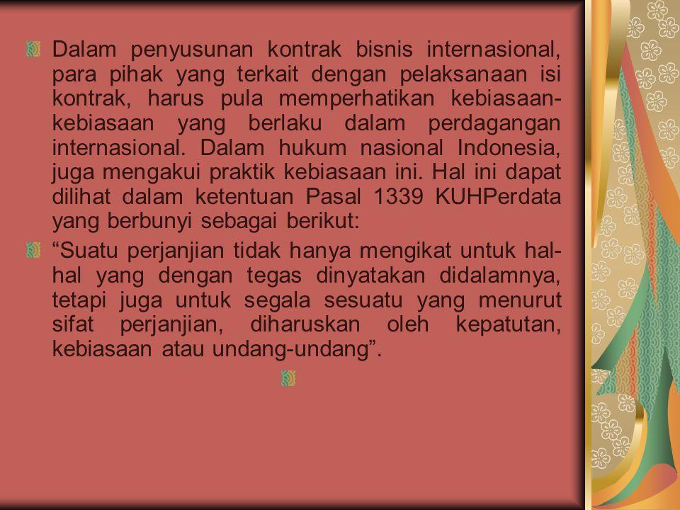 Dalam penyusunan kontrak bisnis internasional, para pihak yang terkait dengan pelaksanaan isi kontrak, harus pula memperhatikan kebiasaan-kebiasaan yang berlaku dalam perdagangan internasional. Dalam hukum nasional Indonesia, juga mengakui praktik kebiasaan ini. Hal ini dapat dilihat dalam ketentuan Pasal 1339 KUHPerdata yang berbunyi sebagai berikut: