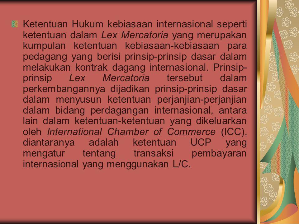 Ketentuan Hukum kebiasaan internasional seperti ketentuan dalam Lex Mercatoria yang merupakan kumpulan ketentuan kebiasaan-kebiasaan para pedagang yang berisi prinsip-prinsip dasar dalam melakukan kontrak dagang internasional.