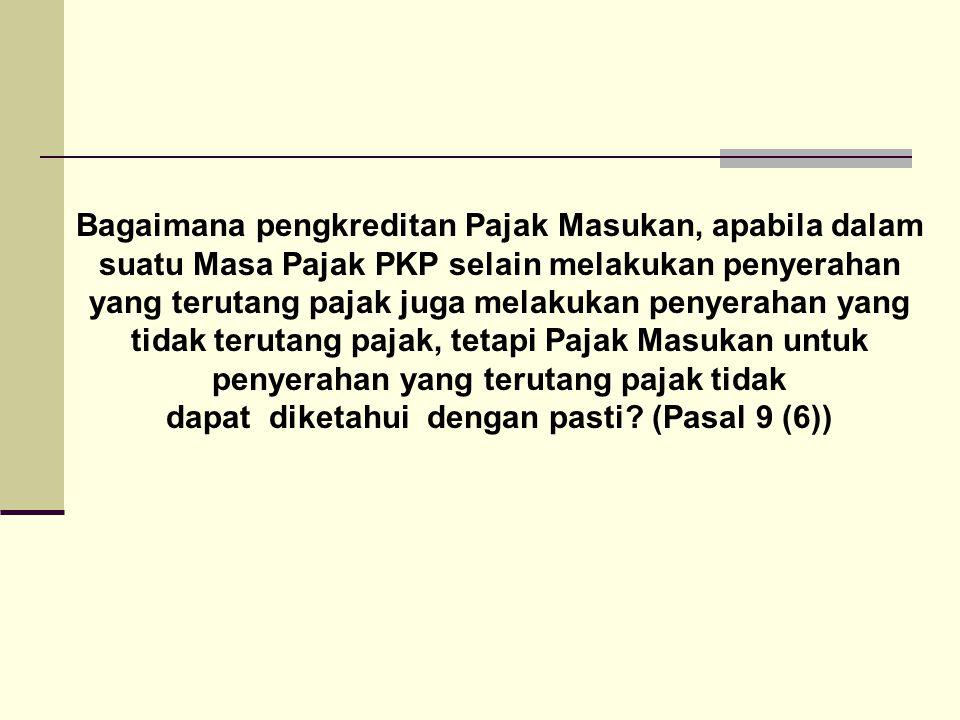 Bagaimana pengkreditan Pajak Masukan, apabila dalam suatu Masa Pajak PKP selain melakukan penyerahan yang terutang pajak juga melakukan penyerahan yang tidak terutang pajak, tetapi Pajak Masukan untuk penyerahan yang terutang pajak tidak dapat diketahui dengan pasti.