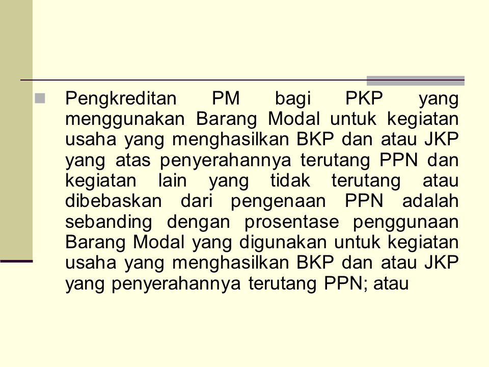 Pengkreditan PM bagi PKP yang menggunakan Barang Modal untuk kegiatan usaha yang menghasilkan BKP dan atau JKP yang atas penyerahannya terutang PPN dan kegiatan lain yang tidak terutang atau dibebaskan dari pengenaan PPN adalah sebanding dengan prosentase penggunaan Barang Modal yang digunakan untuk kegiatan usaha yang menghasilkan BKP dan atau JKP yang penyerahannya terutang PPN; atau