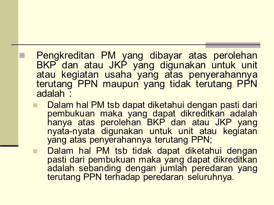Pengkreditan PM yang dibayar atas perolehan BKP dan atau JKP yang digunakan untuk unit atau kegiatan usaha yang atas penyerahannya terutang PPN maupun yang tidak terutang PPN adalah :