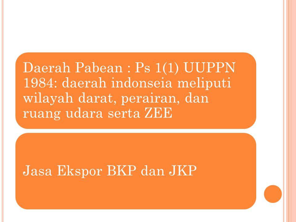 Daerah Pabean : Ps 1(1) UUPPN 1984: daerah indonseia meliputi wilayah darat, perairan, dan ruang udara serta ZEE