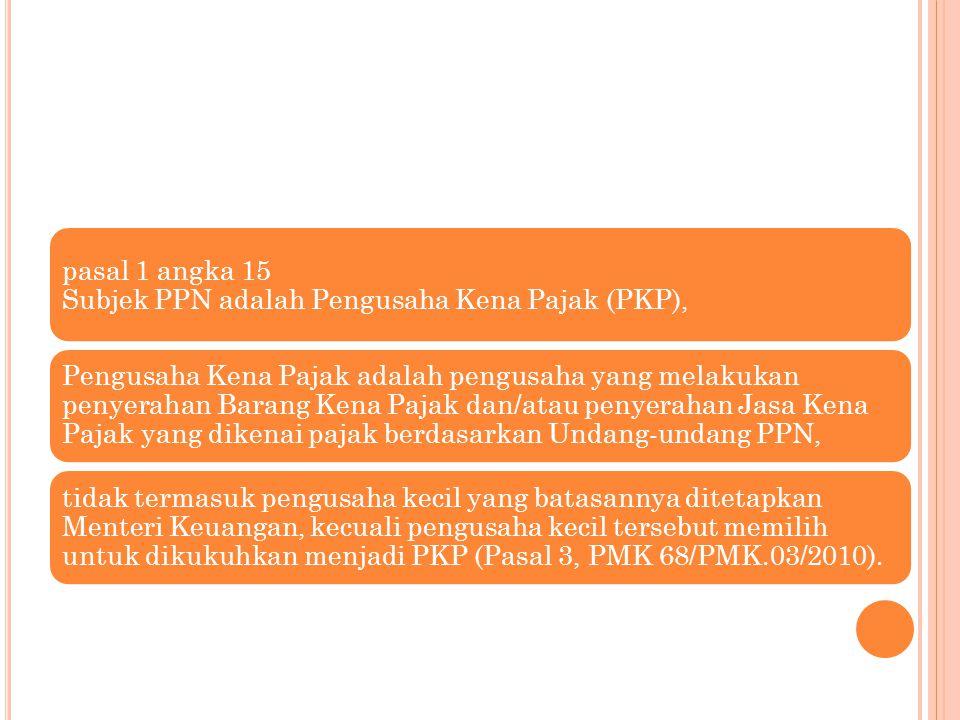 pasal 1 angka 15 Subjek PPN adalah Pengusaha Kena Pajak (PKP),