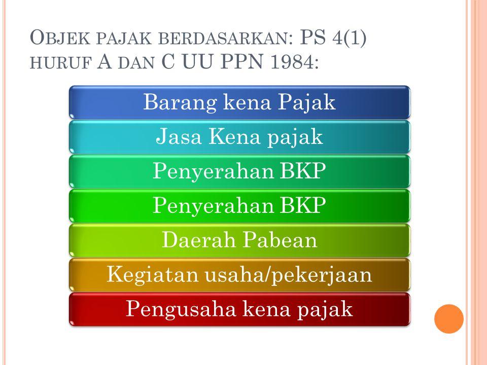 Objek pajak berdasarkan: PS 4(1) huruf A dan C UU PPN 1984: