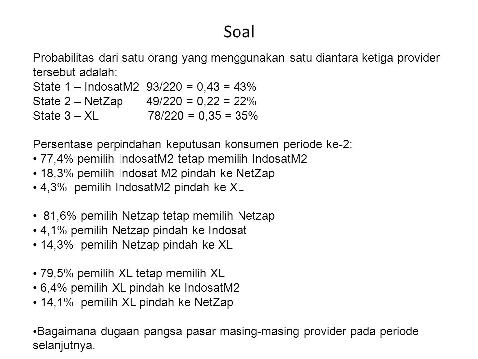 Soal Probabilitas dari satu orang yang menggunakan satu diantara ketiga provider tersebut adalah: State 1 – IndosatM2 93/220 = 0,43 = 43%