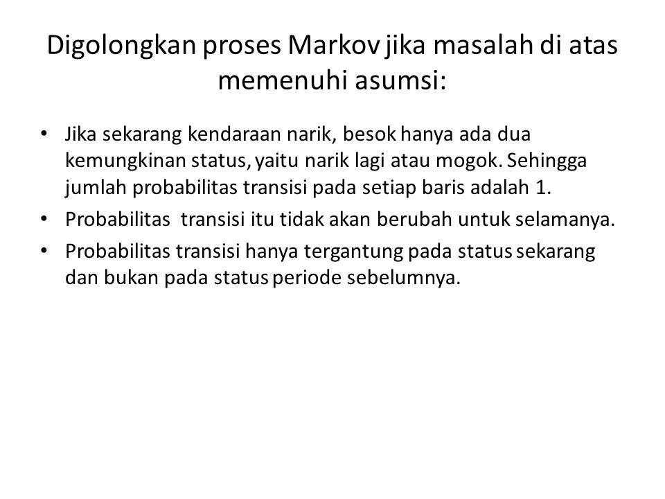 Digolongkan proses Markov jika masalah di atas memenuhi asumsi: