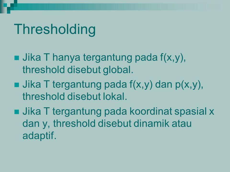 Thresholding Jika T hanya tergantung pada f(x,y), threshold disebut global. Jika T tergantung pada f(x,y) dan p(x,y), threshold disebut lokal.