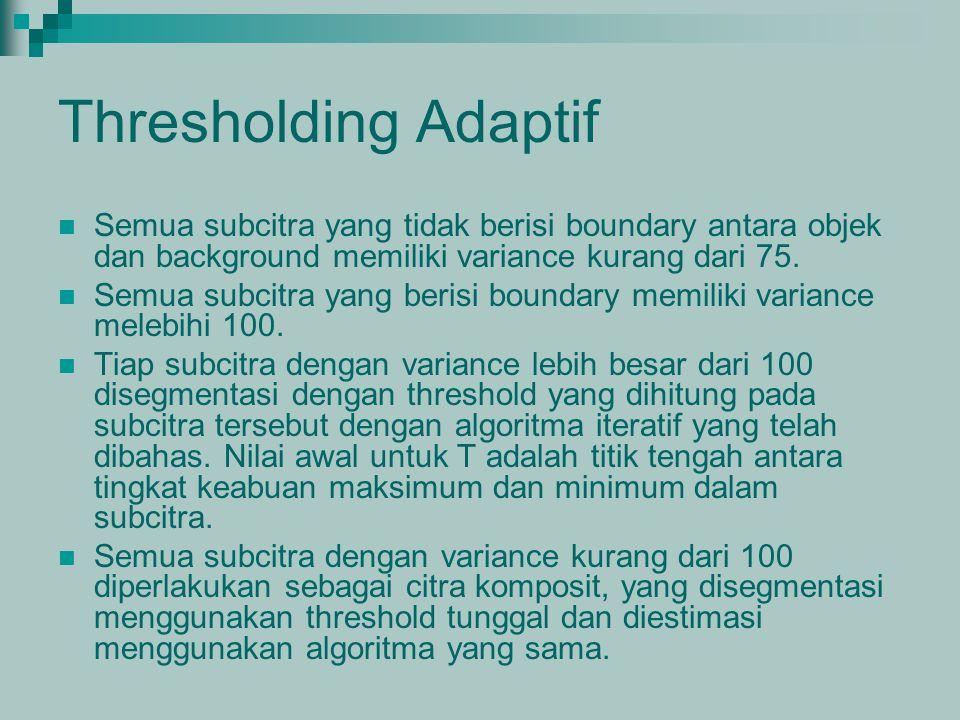Thresholding Adaptif Semua subcitra yang tidak berisi boundary antara objek dan background memiliki variance kurang dari 75.