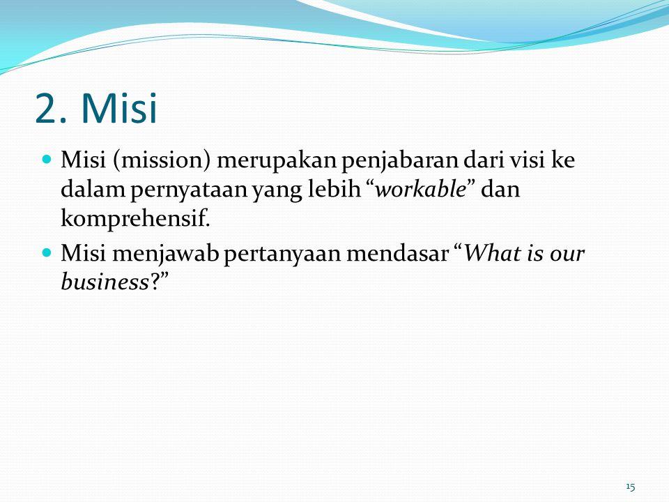 2. Misi Misi (mission) merupakan penjabaran dari visi ke dalam pernyataan yang lebih workable dan komprehensif.
