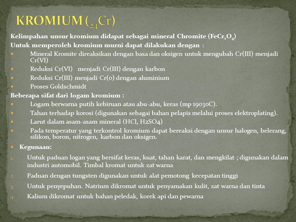KROMIUM (24Cr) Kelimpahan unsur kromium didapat sebagai mineral Chromite (FeCr2O4) Untuk memperoleh kromium murni dapat dilakukan dengan :