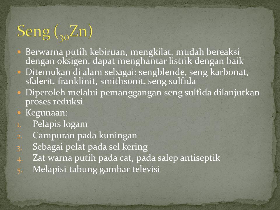 Seng (30Zn) Berwarna putih kebiruan, mengkilat, mudah bereaksi dengan oksigen, dapat menghantar listrik dengan baik.