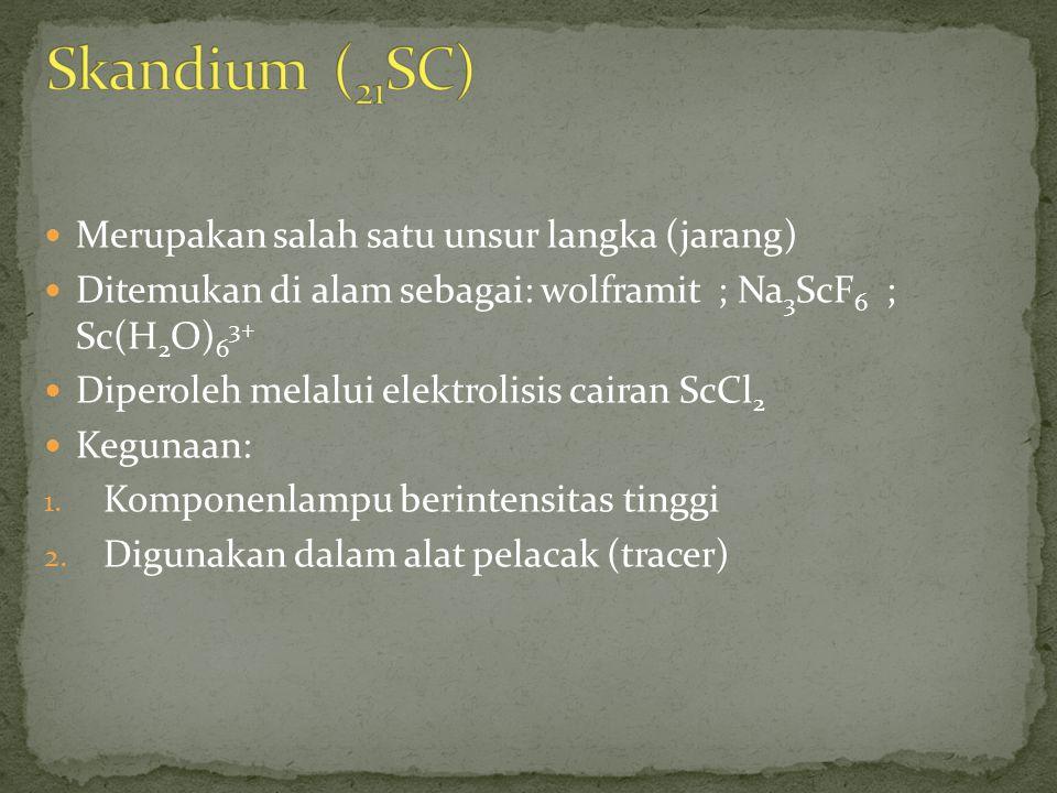 Skandium (21SC) Merupakan salah satu unsur langka (jarang)