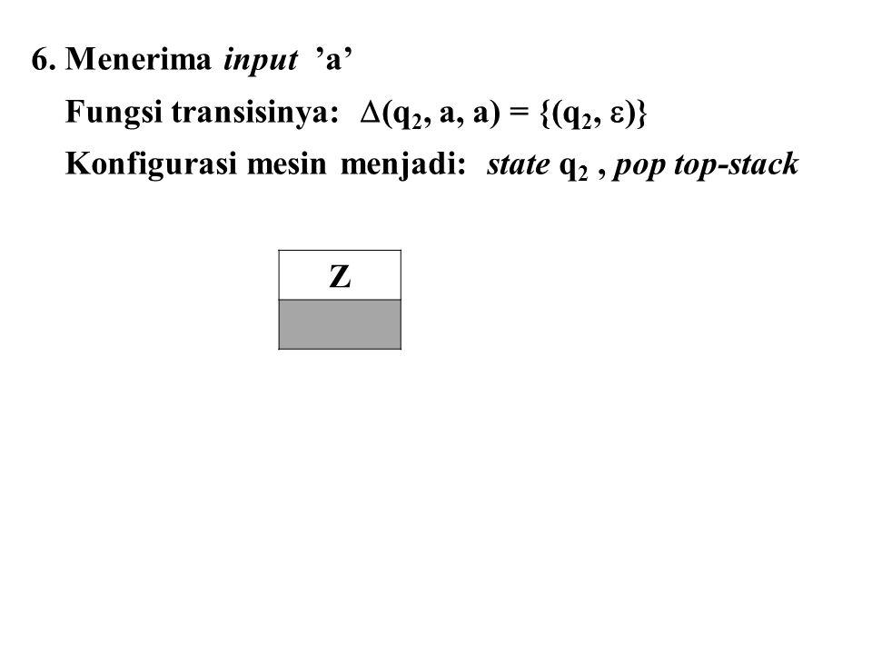 6. Menerima input 'a' Fungsi transisinya: (q2, a, a) = {(q2, )} Konfigurasi mesin menjadi: state q2 , pop top-stack.