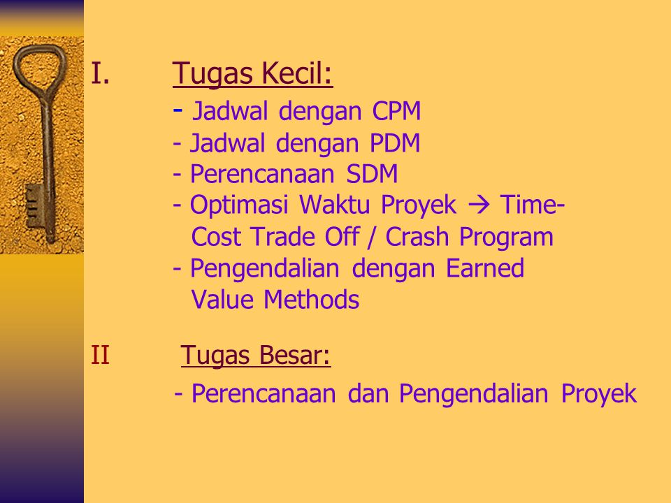 Tugas Kecil: - Jadwal dengan CPM - Jadwal dengan PDM - Perencanaan SDM - Optimasi Waktu Proyek  Time- Cost Trade Off / Crash Program - Pengendalian dengan Earned Value Methods