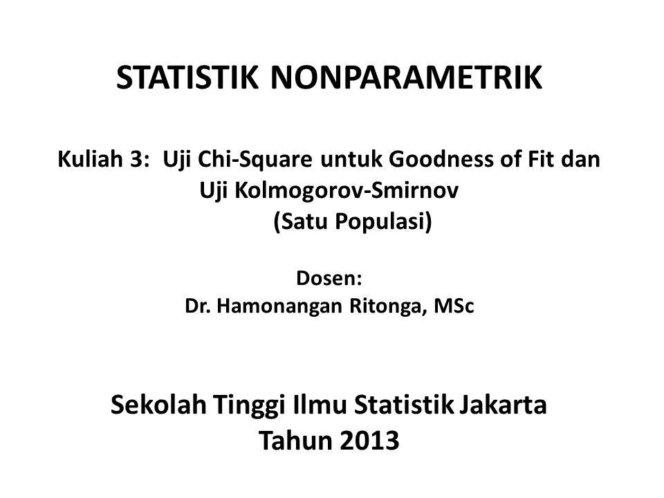 STATISTIK NONPARAMETRIK Kuliah 3: Uji Chi-Square untuk Goodness of Fit dan Uji Kolmogorov-Smirnov (Satu Populasi) Dosen: Dr.
