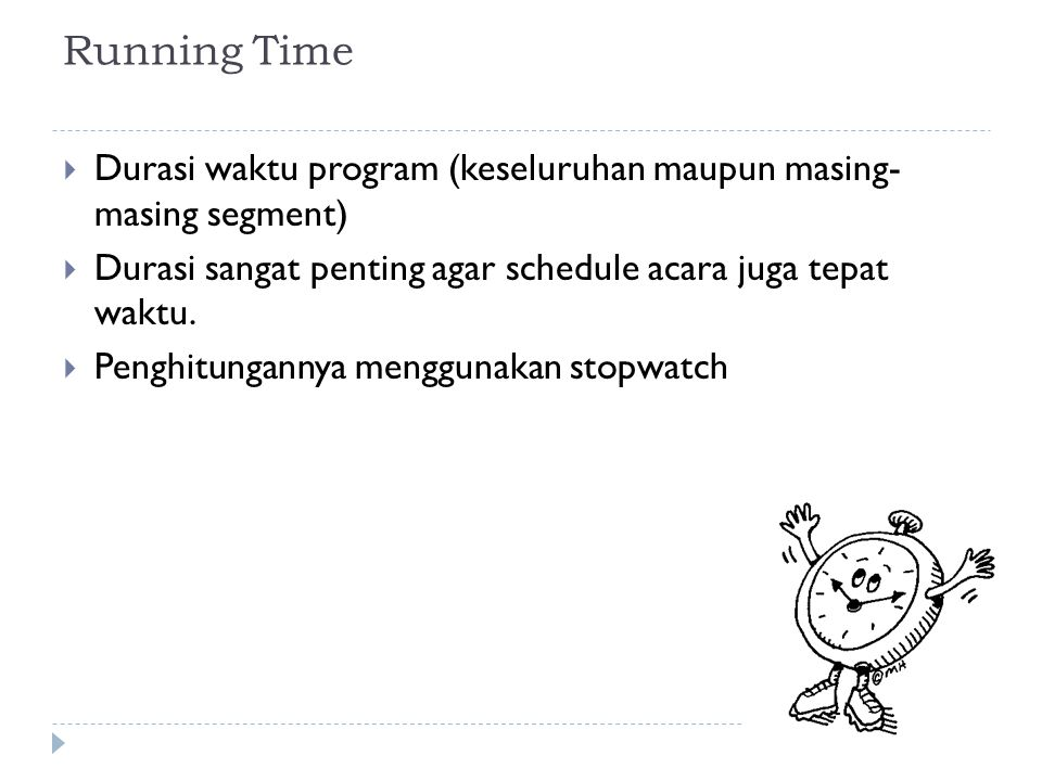 Running Time Durasi waktu program (keseluruhan maupun masing- masing segment) Durasi sangat penting agar schedule acara juga tepat waktu.