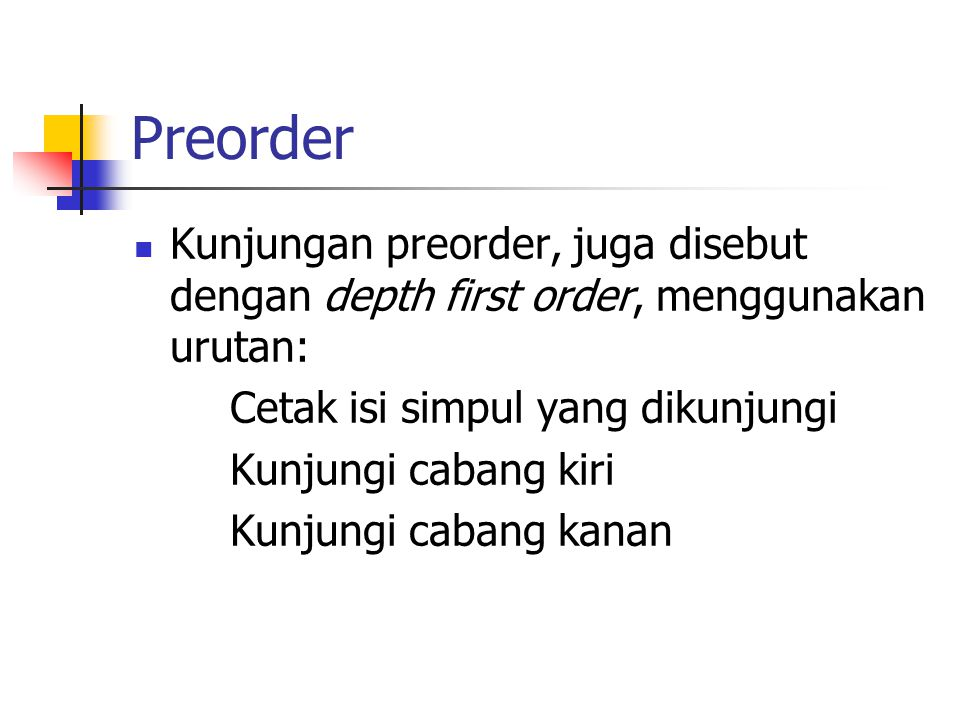 Preorder Kunjungan preorder, juga disebut dengan depth first order, menggunakan urutan: Cetak isi simpul yang dikunjungi.