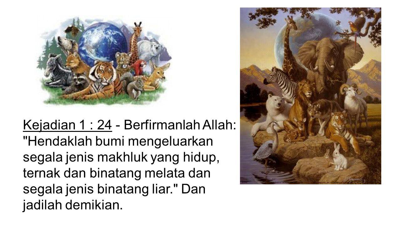 Kejadian 1 : 24 - Berfirmanlah Allah: Hendaklah bumi mengeluarkan segala jenis makhluk yang hidup, ternak dan binatang melata dan segala jenis binatang liar. Dan jadilah demikian.