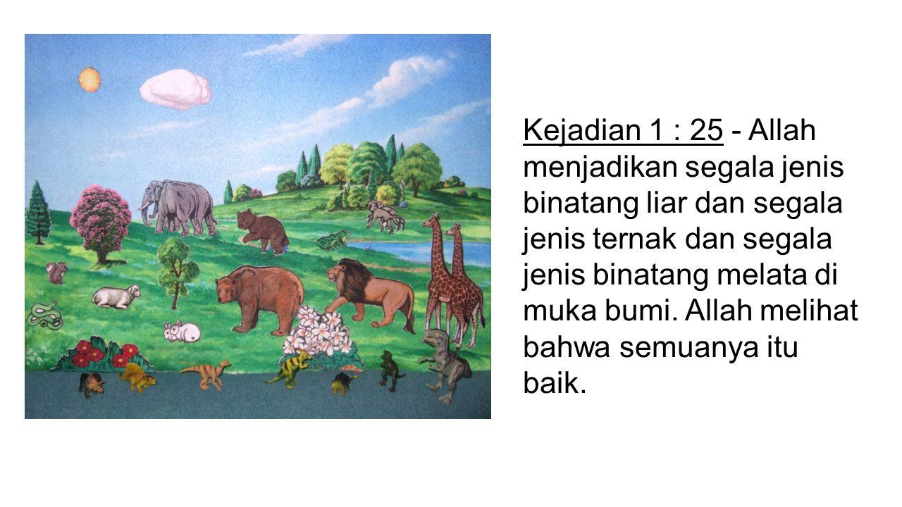 Kejadian 1 : 25 - Allah menjadikan segala jenis binatang liar dan segala jenis ternak dan segala jenis binatang melata di muka bumi.