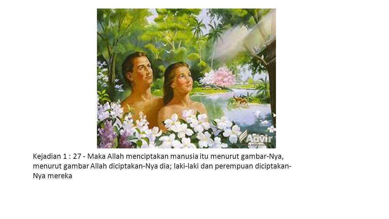 Kejadian 1 : 27 - Maka Allah menciptakan manusia itu menurut gambar-Nya, menurut gambar Allah diciptakan-Nya dia; laki-laki dan perempuan diciptakan-Nya mereka