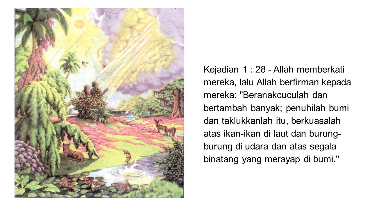 Kejadian 1 : 28 - Allah memberkati mereka, lalu Allah berfirman kepada mereka: Beranakcuculah dan bertambah banyak; penuhilah bumi dan taklukkanlah itu, berkuasalah atas ikan-ikan di laut dan burung- burung di udara dan atas segala binatang yang merayap di bumi.