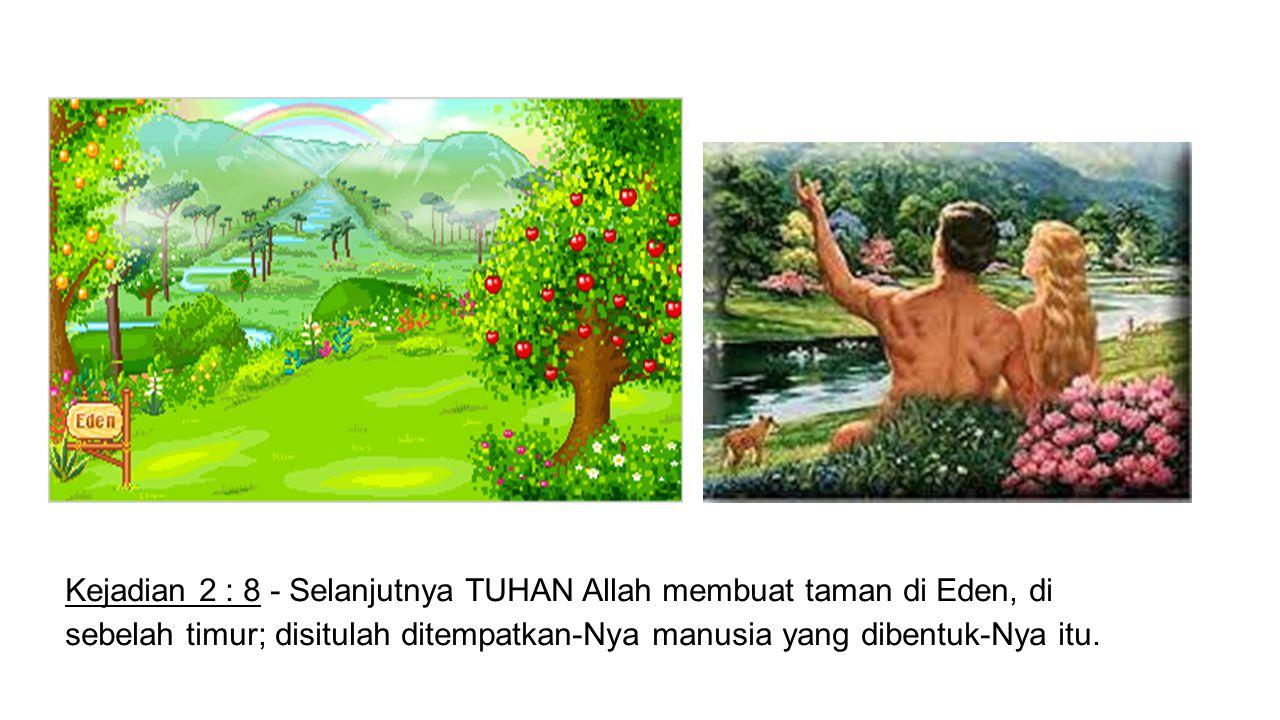 Kejadian 2 : 8 - Selanjutnya TUHAN Allah membuat taman di Eden, di sebelah timur; disitulah ditempatkan-Nya manusia yang dibentuk-Nya itu.