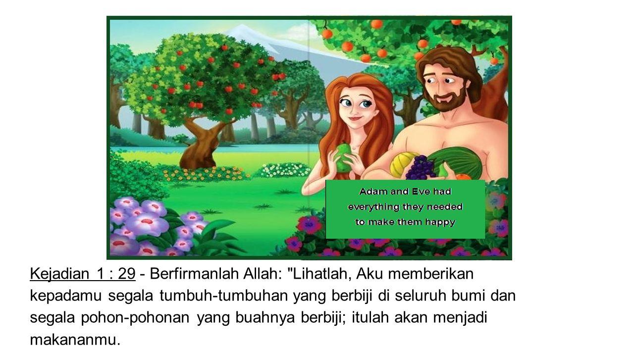 Kejadian 1 : 29 - Berfirmanlah Allah: Lihatlah, Aku memberikan kepadamu segala tumbuh-tumbuhan yang berbiji di seluruh bumi dan segala pohon-pohonan yang buahnya berbiji; itulah akan menjadi makananmu.