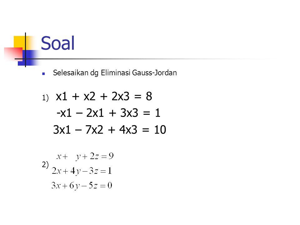 Soal Selesaikan dg Eliminasi Gauss-Jordan. 1) x1 + x2 + 2x3 = 8. -x1 – 2x1 + 3x3 = 1. 3x1 – 7x2 + 4x3 = 10.