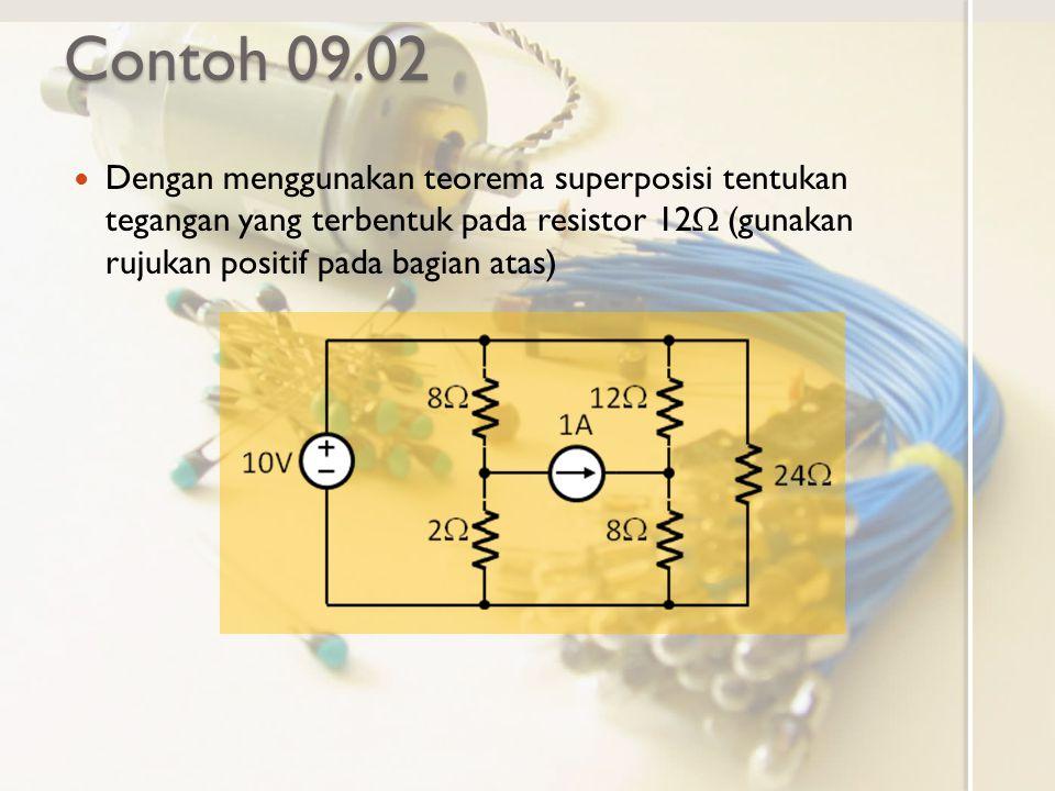 Contoh 09.02 Dengan menggunakan teorema superposisi tentukan tegangan yang terbentuk pada resistor 12W (gunakan rujukan positif pada bagian atas)