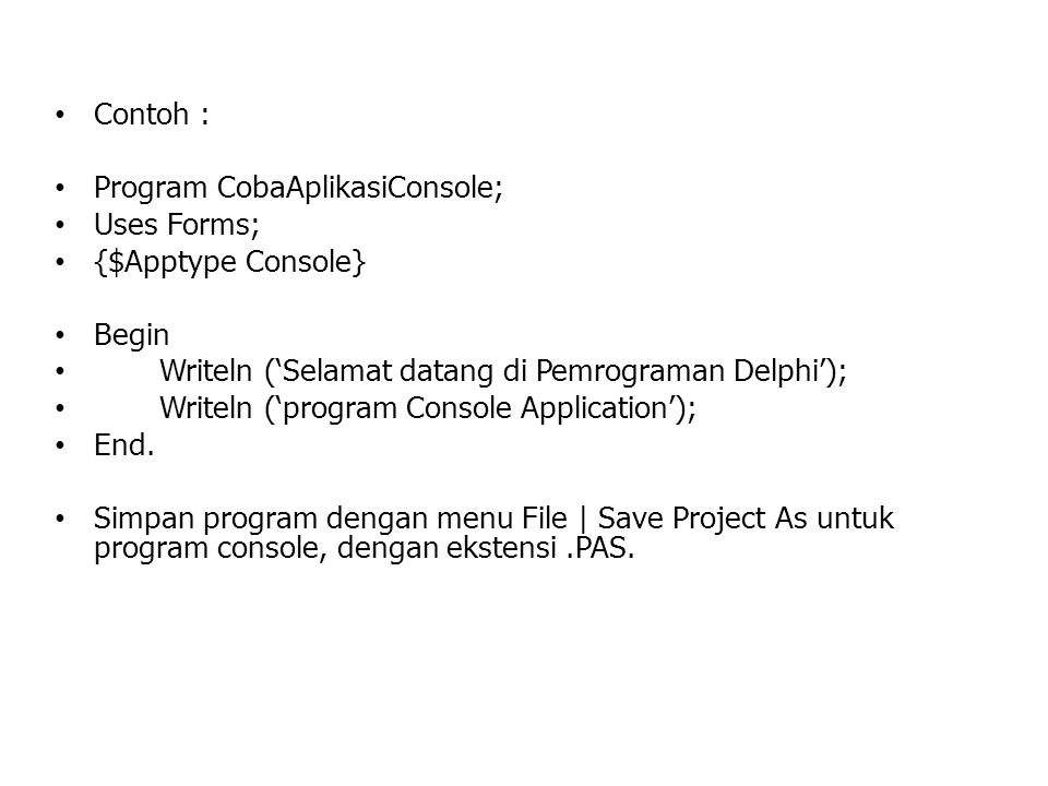 Contoh : Program CobaAplikasiConsole; Uses Forms; {$Apptype Console} Begin. Writeln ('Selamat datang di Pemrograman Delphi');