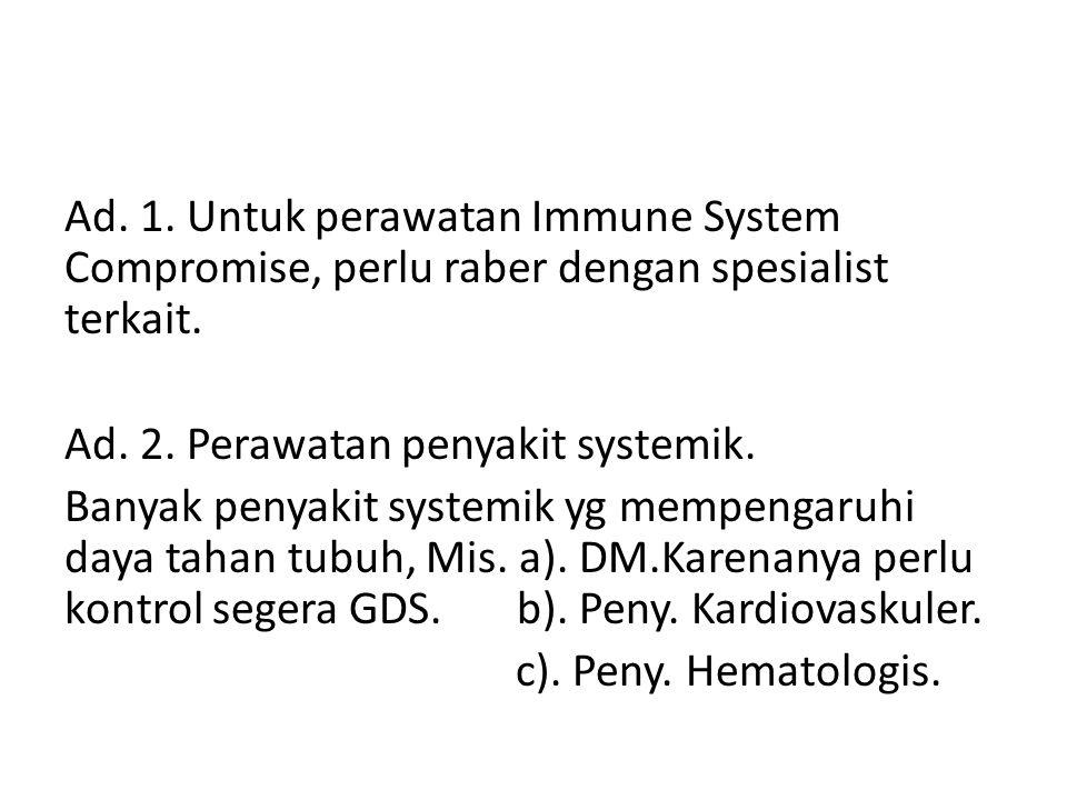 Ad. 1. Untuk perawatan Immune System Compromise, perlu raber dengan spesialist terkait.