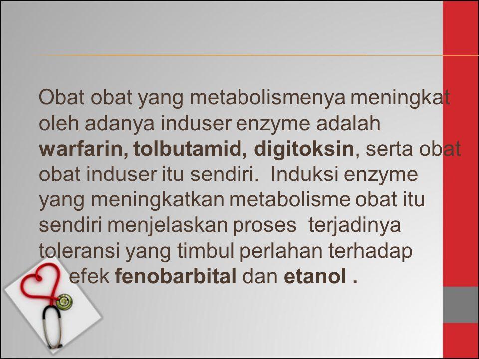 Obat obat yang metabolismenya meningkat oleh adanya induser enzyme adalah warfarin, tolbutamid, digitoksin, serta obat obat induser itu sendiri.