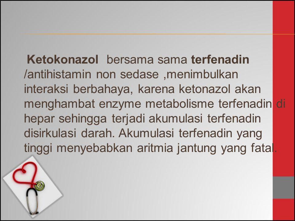 Ketokonazol bersama sama terfenadin /antihistamin non sedase ,menimbulkan interaksi berbahaya, karena ketonazol akan menghambat enzyme metabolisme terfenadin di hepar sehingga terjadi akumulasi terfenadin disirkulasi darah.