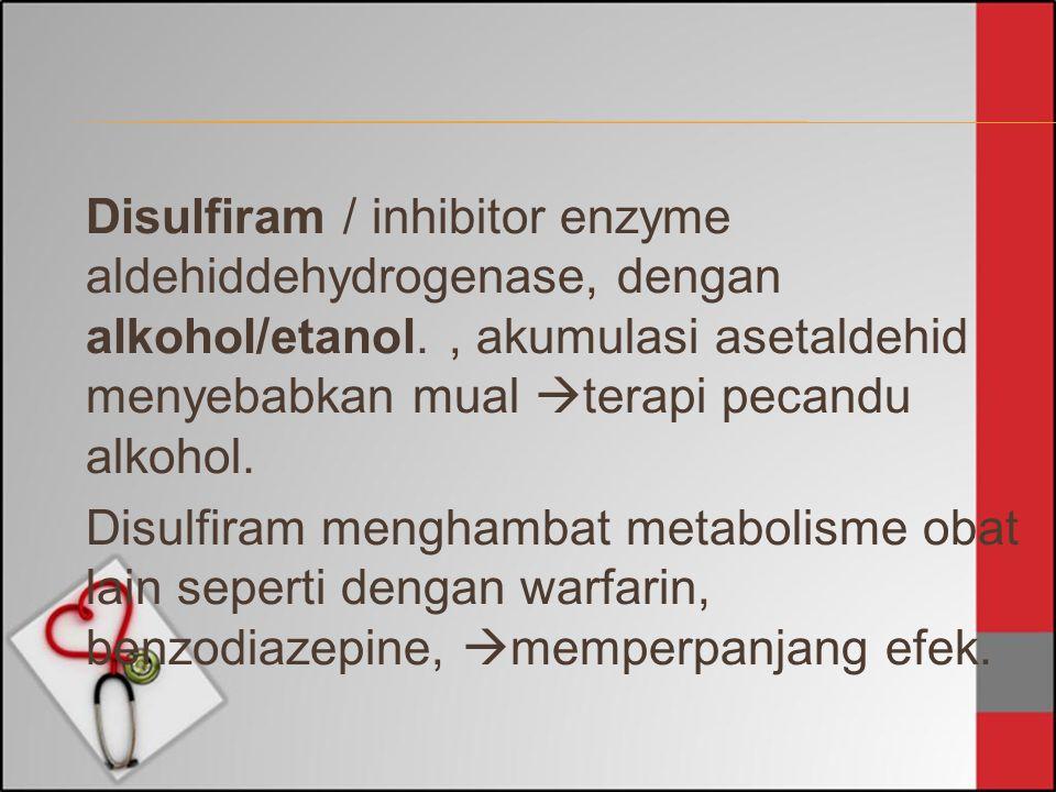 Disulfiram / inhibitor enzyme aldehiddehydrogenase, dengan alkohol/etanol.