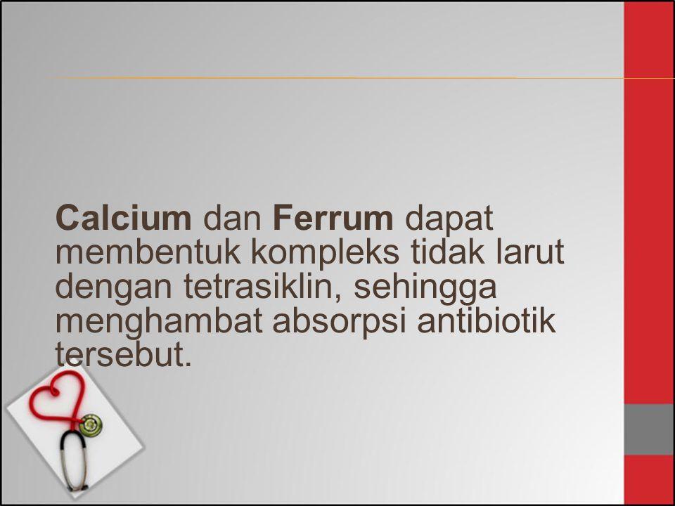 Calcium dan Ferrum dapat membentuk kompleks tidak larut dengan tetrasiklin, sehingga menghambat absorpsi antibiotik tersebut.