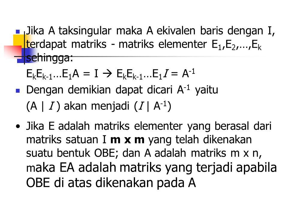 Jika A taksingular maka A ekivalen baris dengan I, terdapat matriks - matriks elementer E1,E2,…,Ek sehingga: