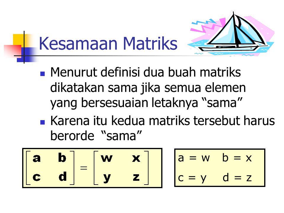 Kesamaan Matriks Menurut definisi dua buah matriks dikatakan sama jika semua elemen yang bersesuaian letaknya sama
