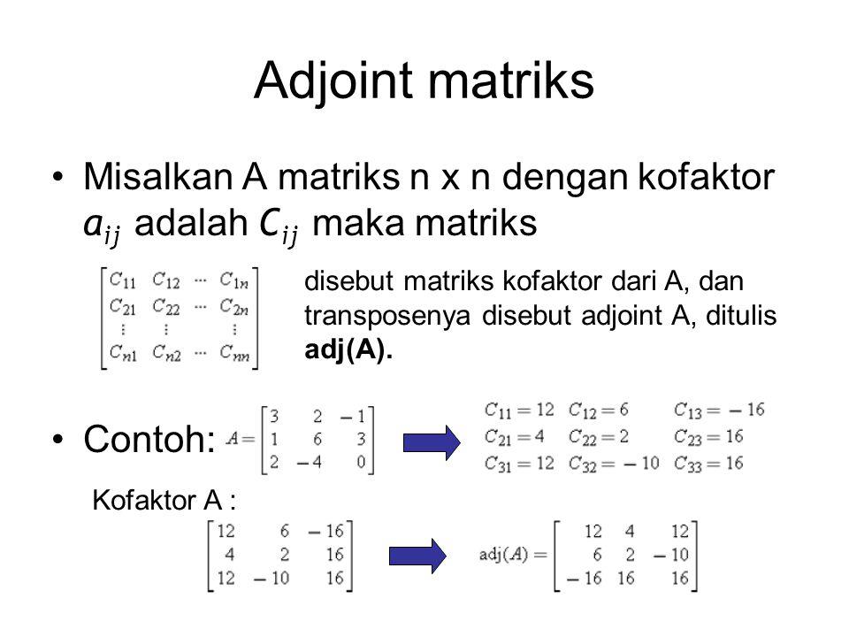 Adjoint matriks Misalkan A matriks n x n dengan kofaktor aij adalah Cij maka matriks. Contoh: disebut matriks kofaktor dari A, dan.