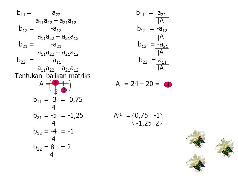 Tentukan balikan matriks A = 4 A = 24 – 20 = 5 b11 = 3 = 0,75 4
