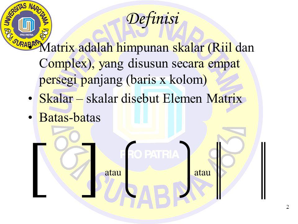 Definisi Matrix adalah himpunan skalar (Riil dan Complex), yang disusun secara empat persegi panjang (baris x kolom)