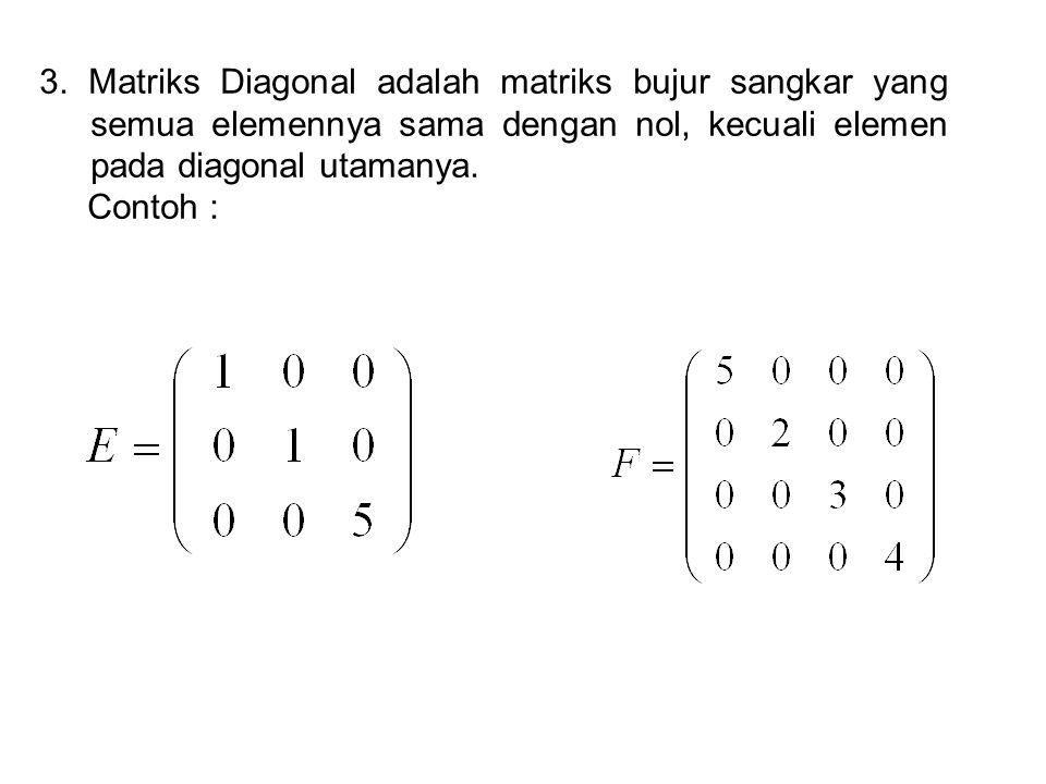 3. Matriks Diagonal adalah matriks bujur sangkar yang semua elemennya sama dengan nol, kecuali elemen pada diagonal utamanya.