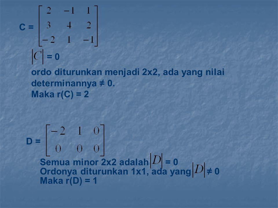 C = = 0. ordo diturunkan menjadi 2x2, ada yang nilai determinannya ≠ 0. Maka r(C) = 2. D = Semua minor 2x2 adalah.