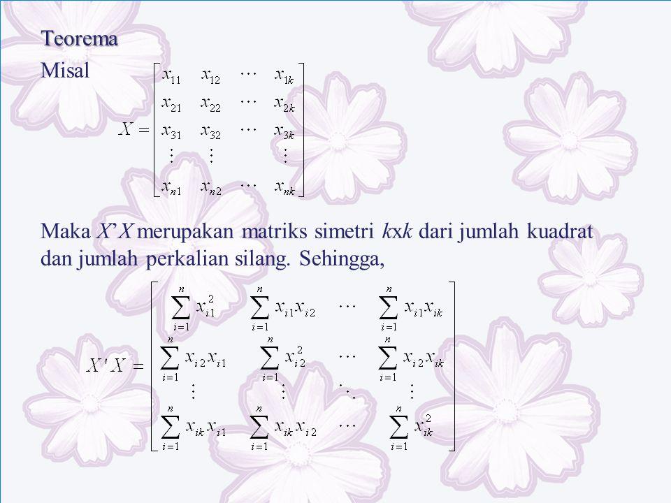 Teorema Misal Maka X'X merupakan matriks simetri kxk dari jumlah kuadrat dan jumlah perkalian silang.