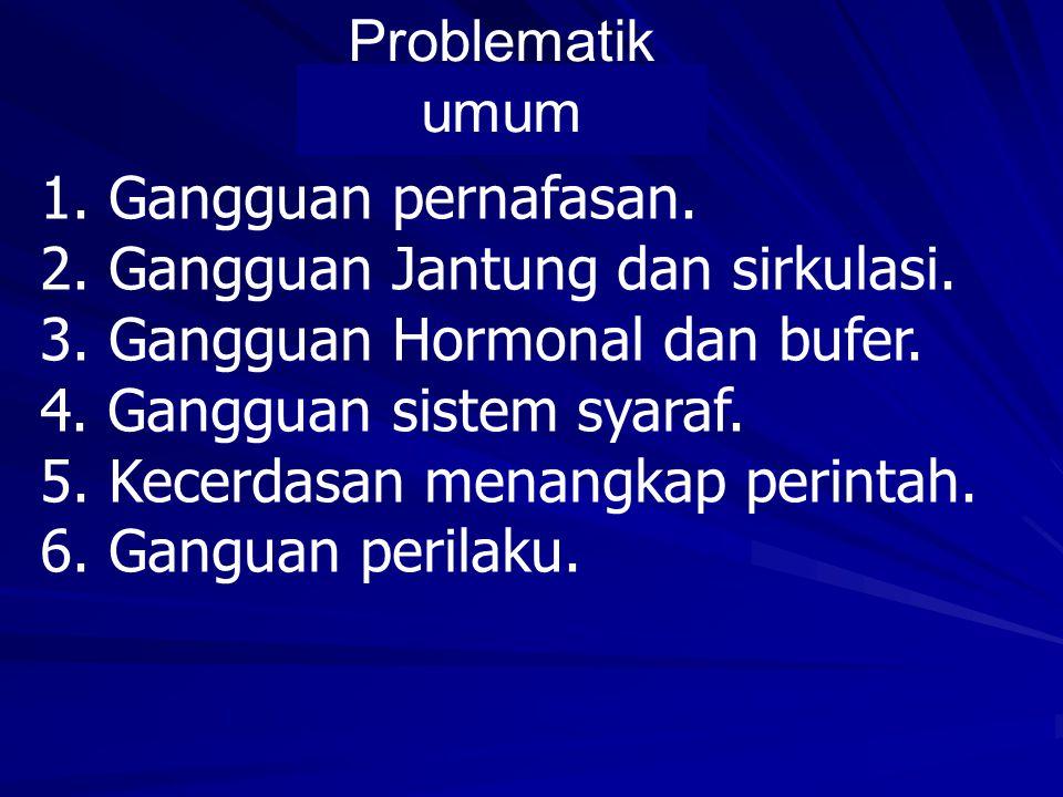 Problematik umum 1. Gangguan pernafasan. 2. Gangguan Jantung dan sirkulasi. 3. Gangguan Hormonal dan bufer.